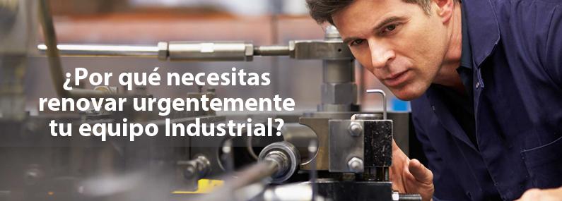 ¿Por qué necesitas renovar urgentemente tu equipo industrial?